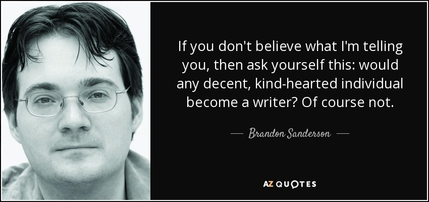 If you don't believe what I'm telling you, then ask yourself this: would any decent, kind-hearted individual become a writer? Of course not. - Brandon Sanderson