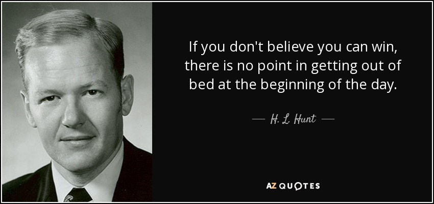 If you don't believe you can win, there is no point in getting out of bed at the beginning of the day. - H. L. Hunt