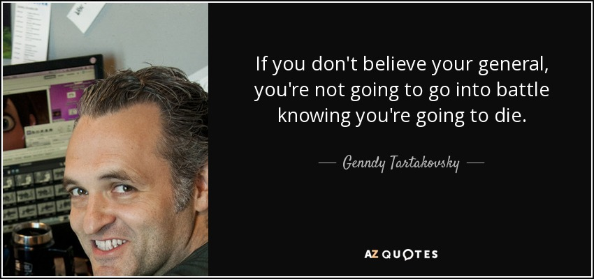 If you don't believe your general, you're not going to go into battle knowing you're going to die. - Genndy Tartakovsky