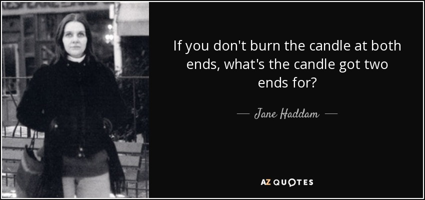 If you don't burn the candle at both ends, what's the candle got two ends for? - Jane Haddam