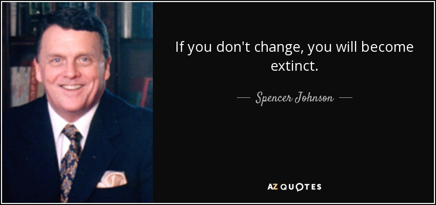 If you don't change, you will become extinct. - Spencer Johnson