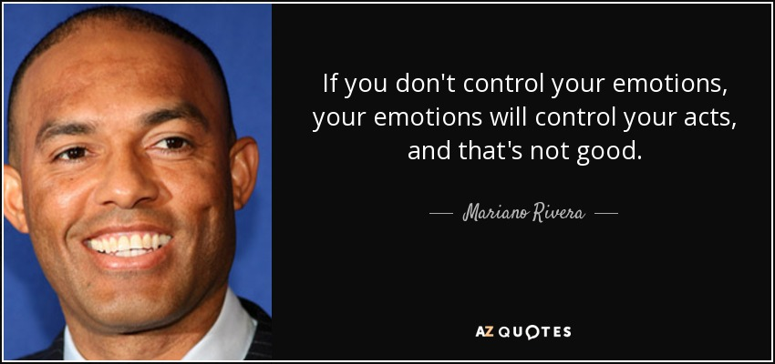 If you don't control your emotions, your emotions will control your acts, and that's not good. - Mariano Rivera