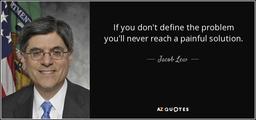If you don't define the problem you'll never reach a painful solution. - Jacob Lew