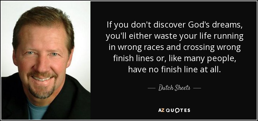 If you don't discover God's dreams, you'll either waste your life running in wrong races and crossing wrong finish lines or, like many people, have no finish line at all. - Dutch Sheets