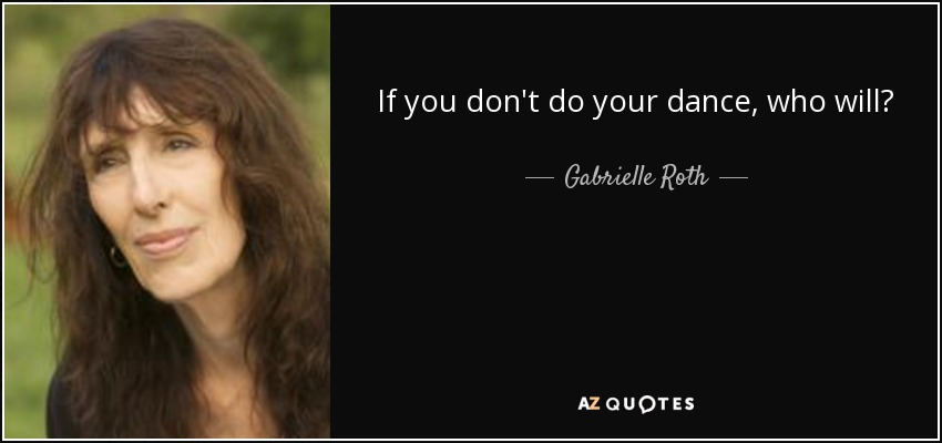 If you don't do your dance, who will? - Gabrielle Roth