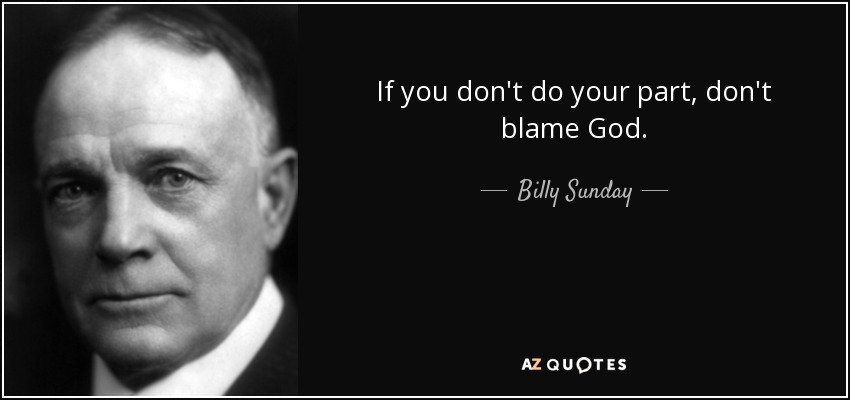 If you don't do your part, don't blame God. - Billy Sunday