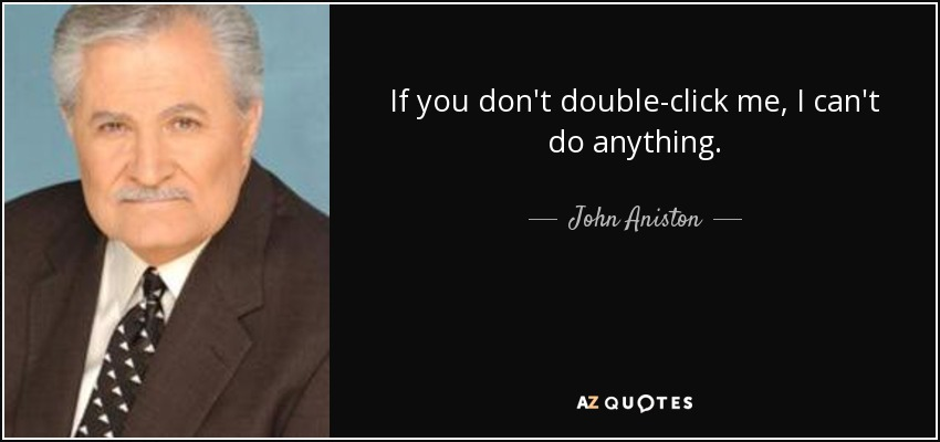 If you don't double-click me, I can't do anything. - John Aniston