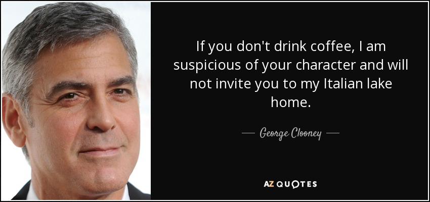 If you don't drink coffee, I am suspicious of your character and will not invite you to my Italian lake home. - George Clooney