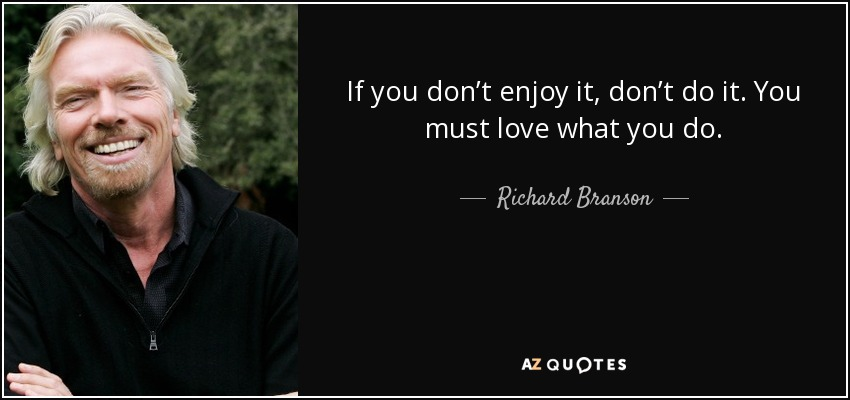 If you don't enjoy it, don't do it. You must love what you do. - Richard Branson