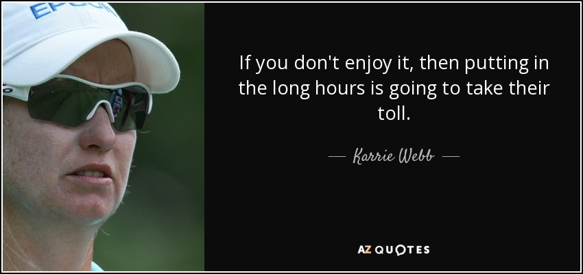 If you don't enjoy it, then putting in the long hours is going to take their toll. - Karrie Webb