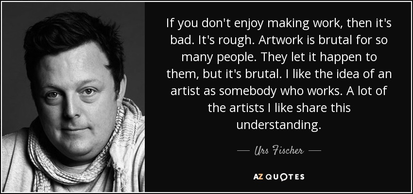 If you don't enjoy making work, then it's bad. It's rough. Artwork is brutal for so many people. They let it happen to them, but it's brutal. I like the idea of an artist as somebody who works. A lot of the artists I like share this understanding. - Urs Fischer