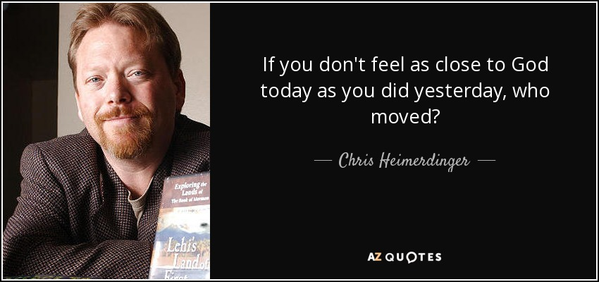 If you don't feel as close to God today as you did yesterday, who moved? - Chris Heimerdinger