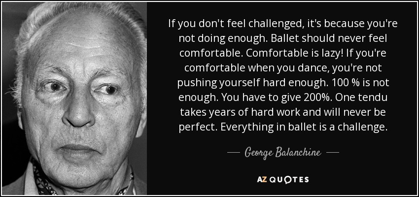 If you don't feel challenged, it's because you're not doing enough. Ballet should never feel comfortable. Comfortable is lazy! If you're comfortable when you dance, you're not pushing yourself hard enough. 100 % is not enough. You have to give 200%. One tendu takes years of hard work and will never be perfect. Everything in ballet is a challenge. - George Balanchine
