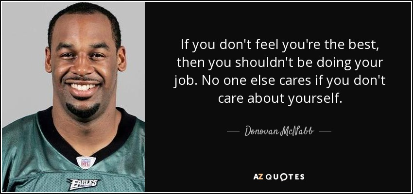 If you don't feel you're the best, then you shouldn't be doing your job. No one else cares if you don't care about yourself. - Donovan McNabb