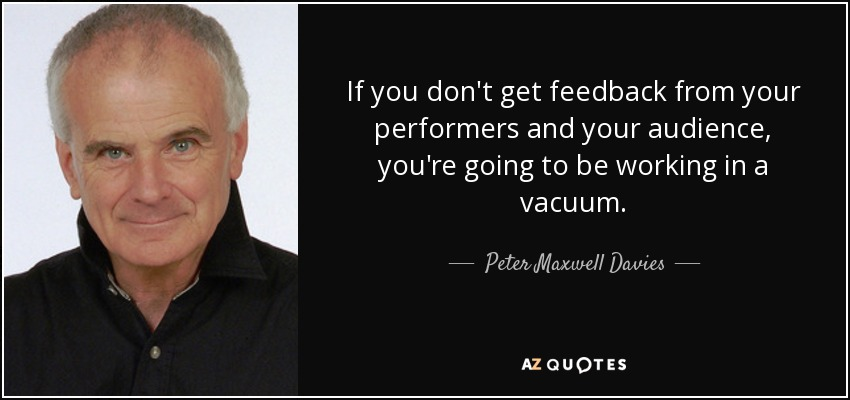 If you don't get feedback from your performers and your audience, you're going to be working in a vacuum. - Peter Maxwell Davies