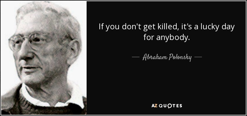 If you don't get killed, it's a lucky day for anybody. - Abraham Polonsky