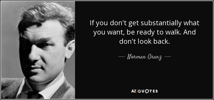If you don't get substantially what you want, be ready to walk. And don't look back. - Norman Granz