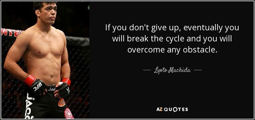 If you don't give up, eventually you will break the cycle and you will overcome any obstacle. - Lyoto Machida
