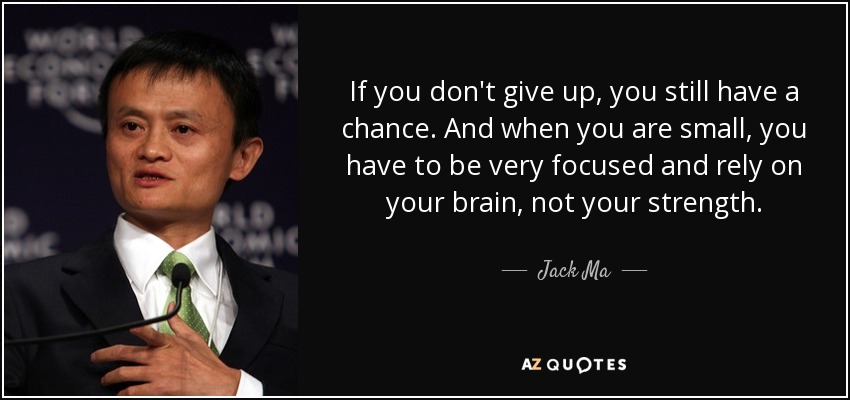 If you don't give up, you still have a chance. And when you are small, you have to be very focused and rely on your brain, not your strength. - Jack Ma