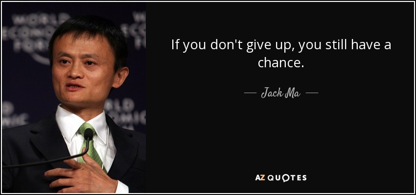 If you don't give up, you still have a chance. - Jack Ma