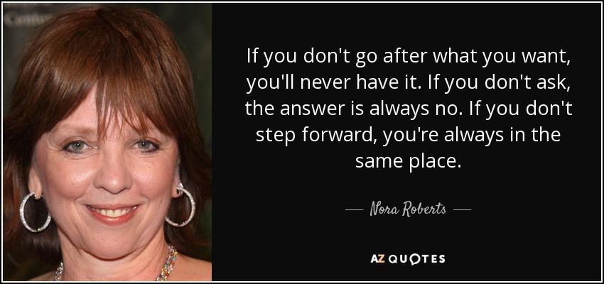 If you don't go after what you want, you'll never have it. If you don't ask, the answer is always no. If you don't step forward, you're always in the same place. - Nora Roberts