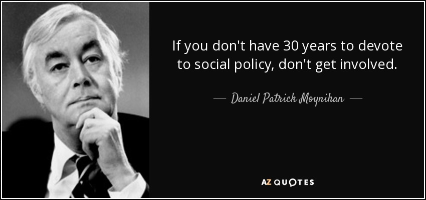 If you don't have 30 years to devote to social policy, don't get involved. - Daniel Patrick Moynihan