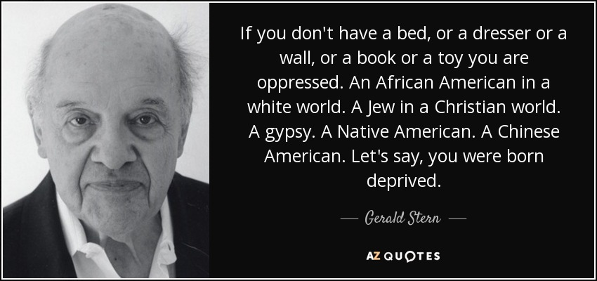 If you don't have a bed, or a dresser or a wall, or a book or a toy you are oppressed. An African American in a white world. A Jew in a Christian world. A gypsy. A Native American. A Chinese American. Let's say, you were born deprived. - Gerald Stern