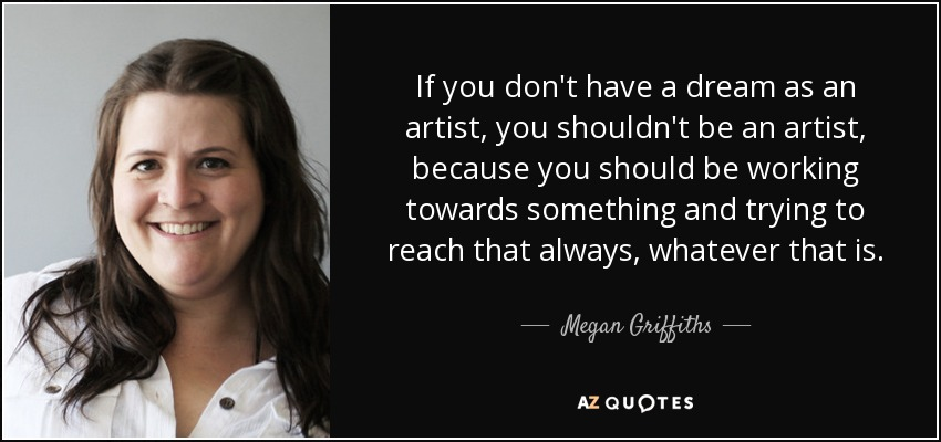 If you don't have a dream as an artist, you shouldn't be an artist, because you should be working towards something and trying to reach that always, whatever that is. - Megan Griffiths