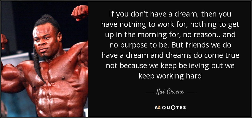 If you don't have a dream, then you have nothing to work for, nothing to get up in the morning for, no reason.. and no purpose to be. But friends we do have a dream and dreams do come true not because we keep believing but we keep working hard - Kai Greene