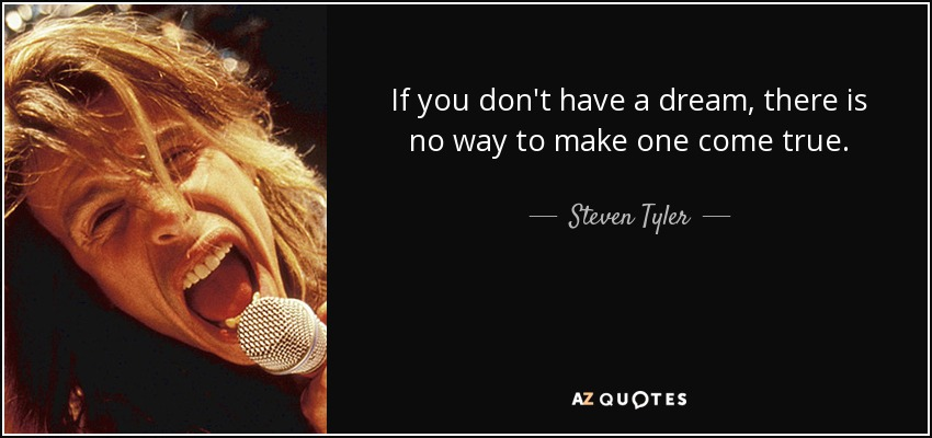 If you don't have a dream, there is no way to make one come true. - Steven Tyler
