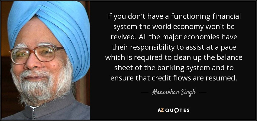 If you don't have a functioning financial system the world economy won't be revived. All the major economies have their responsibility to assist at a pace which is required to clean up the balance sheet of the banking system and to ensure that credit flows are resumed. - Manmohan Singh