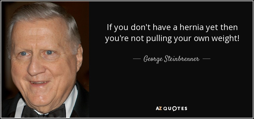 If you don't have a hernia yet then you're not pulling your own weight! - George Steinbrenner