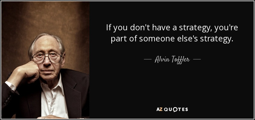If you don't have a strategy, you're part of someone else's strategy. - Alvin Toffler