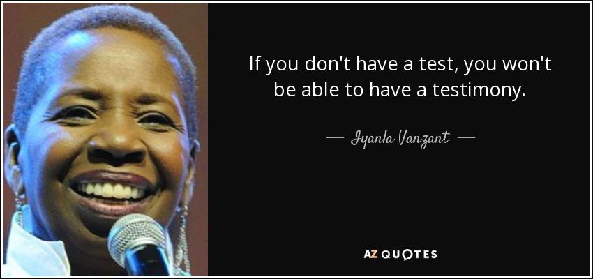 If you don't have a test, you won't be able to have a testimony. - Iyanla Vanzant