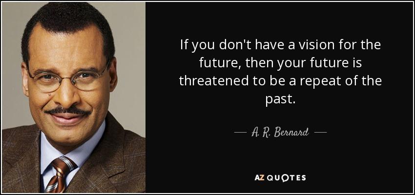 A R Bernard Quote If You Don T Have A Vision For The Future Then