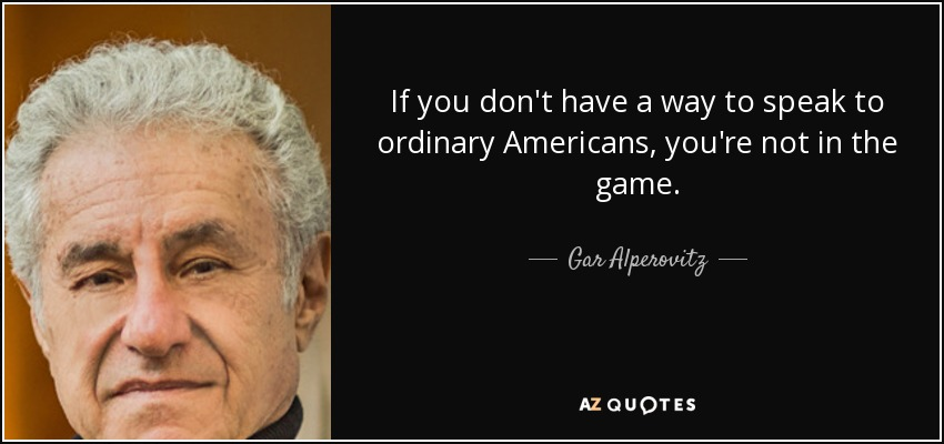 If you don't have a way to speak to ordinary Americans, you're not in the game. - Gar Alperovitz