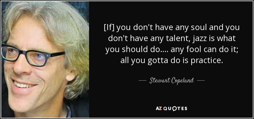 [If] you don't have any soul and you don't have any talent, jazz is what you should do. ... any fool can do it; all you gotta do is practice. - Stewart Copeland