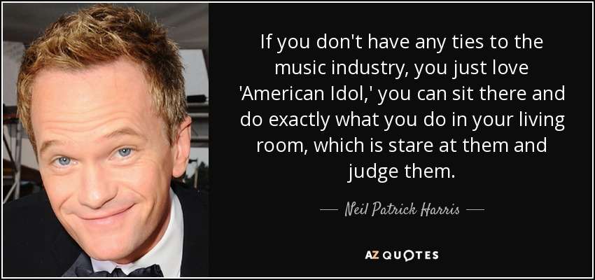 If you don't have any ties to the music industry, you just love 'American Idol,' you can sit there and do exactly what you do in your living room, which is stare at them and judge them. - Neil Patrick Harris