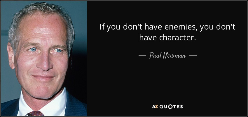If you don't have enemies, you don't have character. - Paul Newman