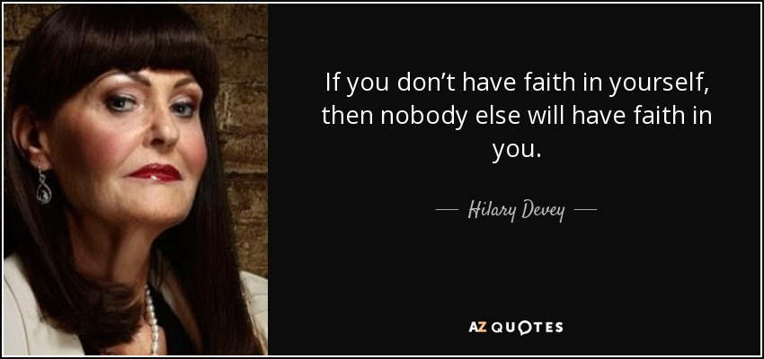 If you don't have faith in yourself, then nobody else will have faith in you. - Hilary Devey