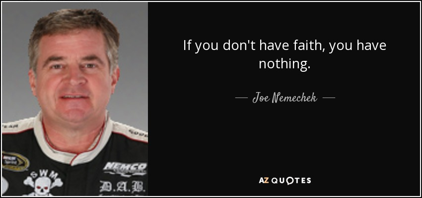 If you don't have faith, you have nothing. - Joe Nemechek