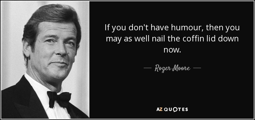 If you don't have humour, then you may as well nail the coffin lid down now. - Roger Moore