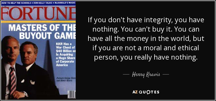 If you don't have integrity, you have nothing. You can't buy it. You can have all the money in the world, but if you are not a moral and ethical person, you really have nothing. - Henry Kravis
