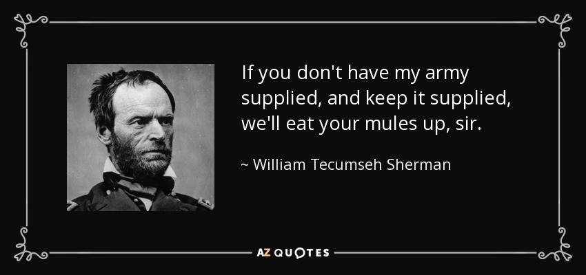 If you don't have my army supplied, and keep it supplied, we'll eat your mules up, sir. - William Tecumseh Sherman