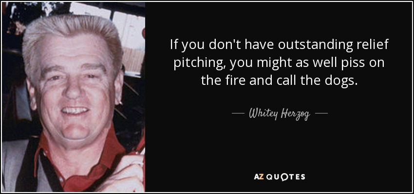 Quote-if-you-don-t-have-outstanding-relief-pitching-you-might-as-well-piss-on-the-fire-and-whitey-herzog-79-27-39