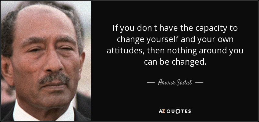 If you don't have the capacity to change yourself and your own attitudes, then nothing around you can be changed. - Anwar Sadat