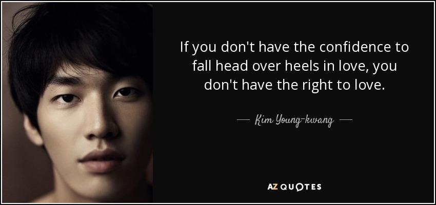 If you don't have the confidence to fall head over heels in love, you don't have the right to love. - Kim Young-kwang