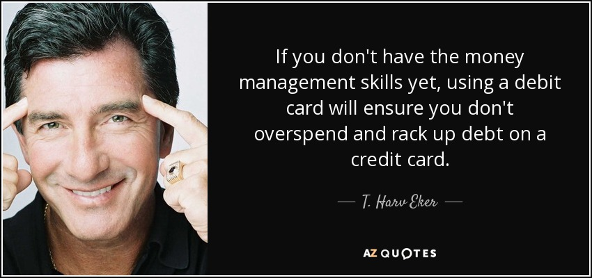 If you don't have the money management skills yet, using a debit card will ensure you don't overspend and rack up debt on a credit card. - T. Harv Eker