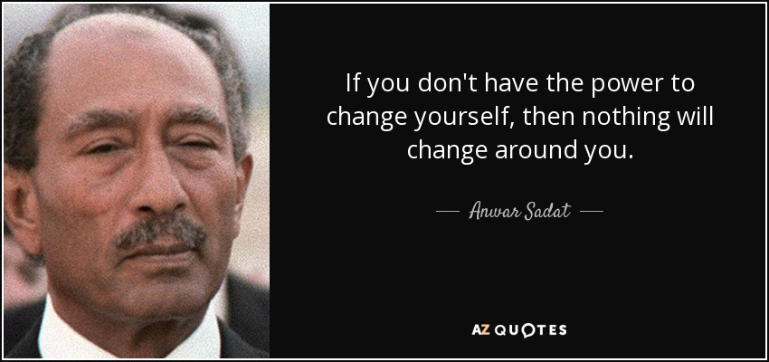 If you don't have the power to change yourself, then nothing will change around you. - Anwar Sadat