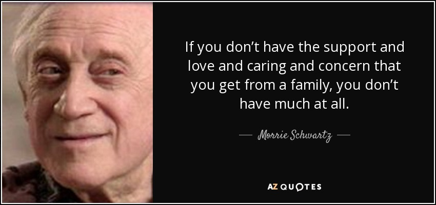 If you don't have the support and love and caring and concern that you get from a family, you don't have much at all. - Morrie Schwartz